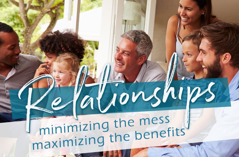 Relationships: Minimizing the Mess, Maximizing the Benefits